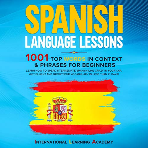 Spanish Language Lessons: 1001 Top Words in Context & Phrases for Beginners: Learn How to Speak Intermediate Spanish Like Crazy in Your Car, Get Fluent and Grow Your Vocabulary in Less Than 21 Days!