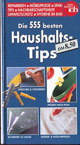 Die 555 besten Haushalts-Tips. Reparieren - Möbelpflege - Spartips - Nachbarschaftshilfe - Umweltschutz - Hygiene im Bad (meine Familie & ICH).