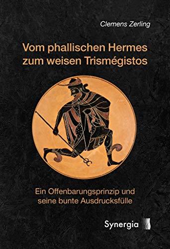 Vom phallischen Hermes zum weisen Trismégistos: Ein Offenbarungsprinzip und seine bunte Ausdrucksfülle (German Edition)