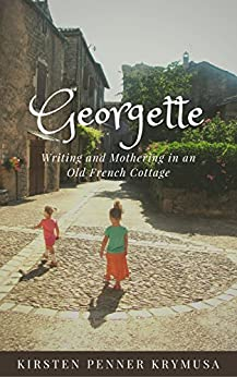 Georgette: Writing and Mothering in an Old French Cottage by [Kirsten Penner Krymusa]