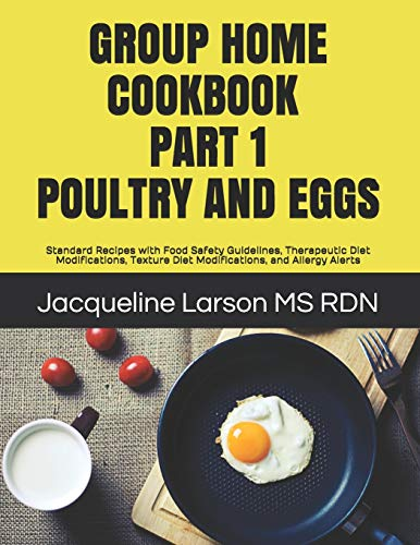 GROUP HOME COOKBOOK PART I POULTRY AND EGGS: Standard Recipes with Food Safety Guidelines, Therapeutic Diet Modifications, Texture Diet Modifications, and Allergy Alerts (Group Home Cookbooks)