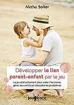 Développer le lien parent-enfant par le jeu : Le jeu d'attachement pour créer l'harmonie, gérer les conflits et résoudre l...