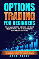 Options Trading for Beginners: The Ultimate Guide for Beginners That Shows You Step-by-Step How to Start Investing and Making Passive Income