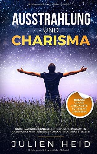 Ausstrahlung und Charisma: Durch Ausstrahlung Selbstbewusstsein stärken, Anziehungskraft erzeugen und Attraktivität steigern - BONUS: große Checkliste für mehr Charisma