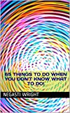 65 Things to do When you Don't Know What to do!