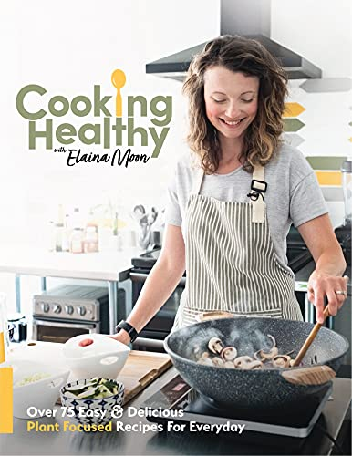 Cooking Healthy Cookbook: Over 75 Easy & Delicious Plant Focused Recipes For Everyday