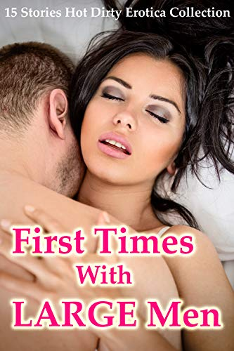 First Times With Large Men: 15 Stories Hot Dirty Erotica Collection (English Edition)