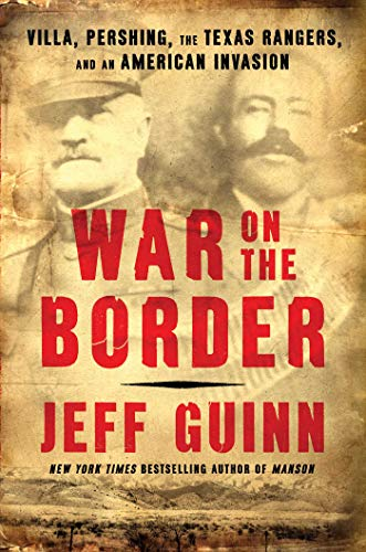 War on the Border: Villa, Pershing, the Texas Rangers, and an American Invasion