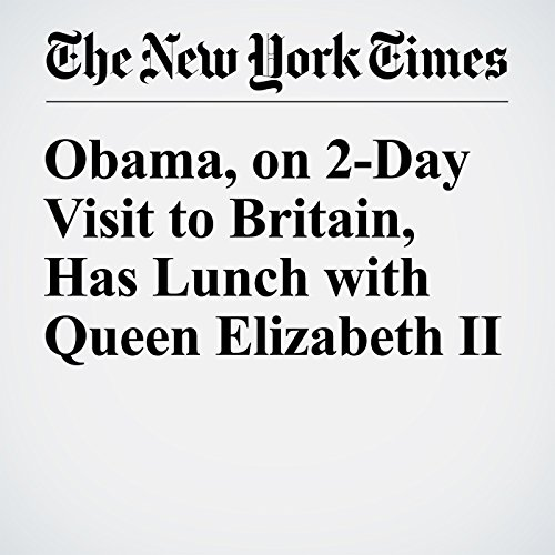 Obama, on 2-Day Visit to Britain, Has Lunch with Queen Elizabeth II cover art