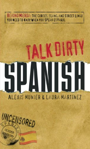 Talk Dirty: Spanish: Beyond Mierda - The Curses, Slang, and Street Lingo You Need to Know When You Speak Espanol