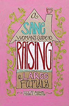A Sane Woman's Guide to Raising a Large Family by [Mary Ostyn]