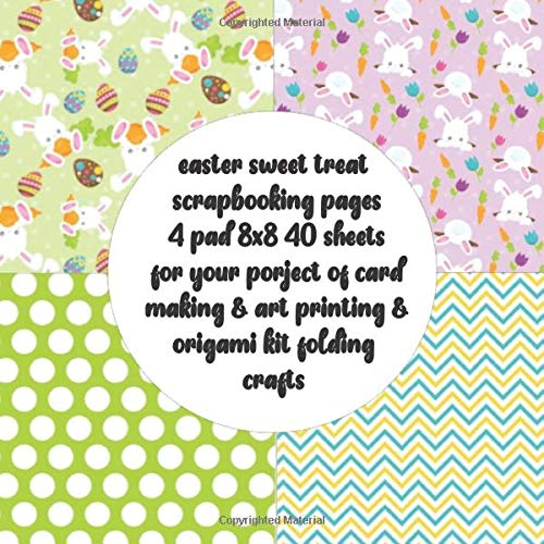 easter sweet treat scrapbooking pages 4 pad 8x8 40 sheets for your porject of card making & art printing & origami kit folding crafts: double sided ... crafting  & collage art & origami paper