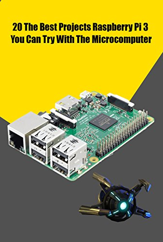 20 The Best Projects Raspberry Pi 3 You Can Try With The Microcomputer: Tips and Tricks to Learn Raspberry Pi Programming (English Edition)