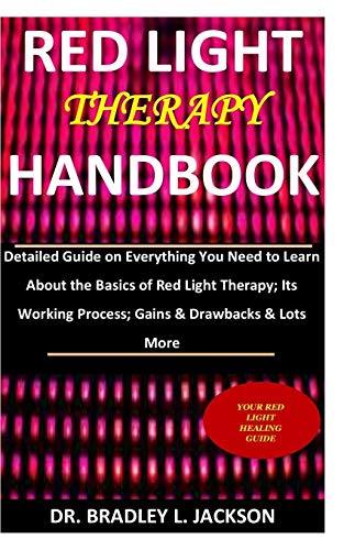 Red Light Therapy Handbook: Detailed Guide on Everything You Need to Learn About the Basics of Red Light Therapy; Its Working Process; Gains & Drawbacks & Lots More