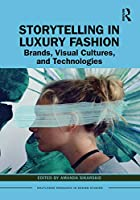 Storytelling in Luxury Fashion: Brands, Visual Cultures, and Technologies (Routledge Research in Design Studies)