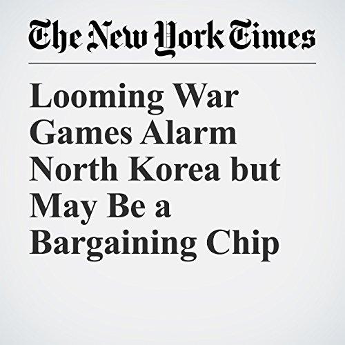 Looming War Games Alarm North Korea but May Be a Bargaining Chip   Motoko Rich