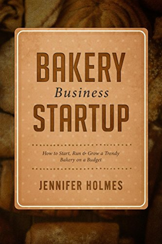 Bakery Business Startup: How to Start, Run & Grow a Trendy Bakery Business
