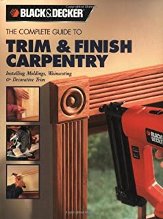 The Complete Guide to Trim And Finish Carpentry: Installing Moldings, Wainscoting And Decorative Trim (Black & Decker Complete Guide To...)
