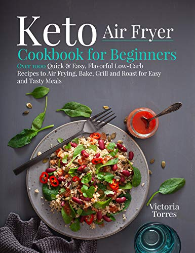 Keto Air Fryer Cookbook for Beginners: Over 1000 Quick & Easy, Flavorful Low-Carb Recipes to Air Frying, Bake, Grill and Roast for Easy and Tasty Meals