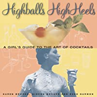 Highballs High Heels: A Girl's Guide to the Art of Cocktails