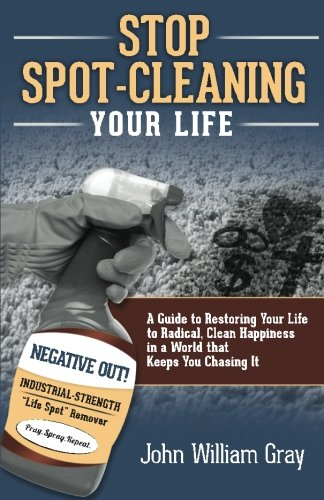 Stop Spot Cleaning Your Life: A Guide to Restoring Your Life To Radical, Clean Happiness in a World That Keeps You Chasing