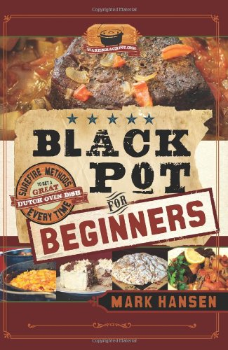 Black Pot for Beginners: Surefire Methods to Get a Great Dutch Oven Dish Every Time