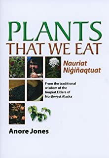Plants That We Eat: Nauriat Nigi¿aqtaut - From the traditional wisdom of the I¿upiat Elders of Northwest Alaska
