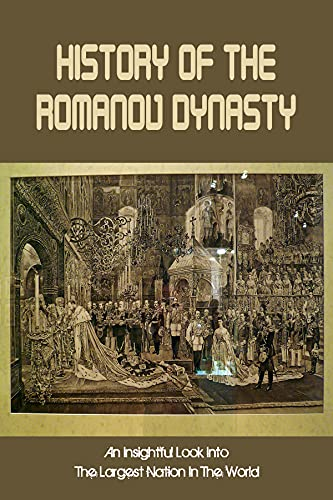 History Of The Romanov Dynasty: An Insightful Look Into The Largest Nation In The World: The Last Imperial Dynasty To Rule Russia (English Edition)