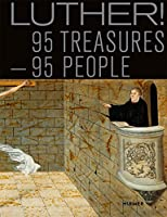 Luther!: 95 Treasures 95 People: Book to Accompany The National Special Exhibition, Augusteum, Lutherstadt Wittenberg 13 May - 5 November 2017
