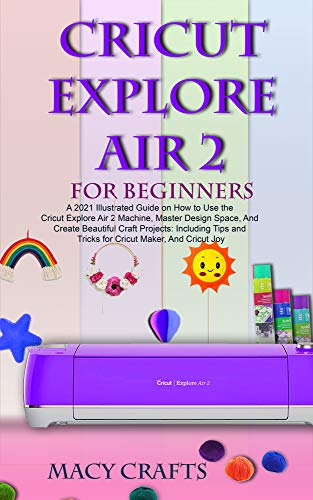 CRICUT EXPLORE AIR 2 FOR BEGINNERS: A 2021 Illustrated Guide on How to Use the Cricut Explore Air 2 Machine, Master Design Space, And Create Beautiful Craft Projects (English Edition)