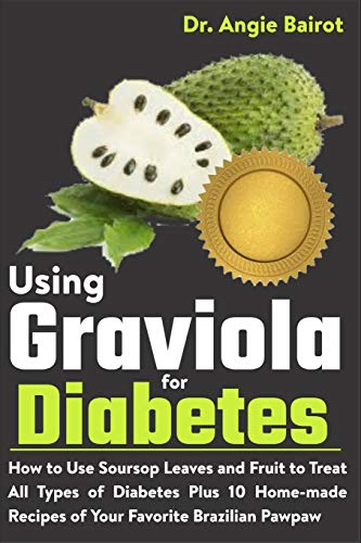 Using Graviola for Diabetes: How to Use Soursop Leaves and Fruit to Treat All Types of Diabetes Plus 10 Home-made Recipes of Your Favorite Brazilian Pawpaw