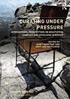 Curating Under Pressure: International Perspectives on Negotiating Conflict and Upholding Integrity (Museum Meanings)