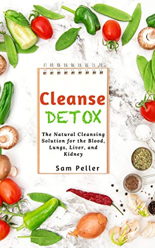 Cleanse Detox: The Natural Cleansing Solution for the Blood, Lungs, Liver, and Kidney