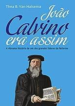 João Calvino Era Assim: A vibrante história de um dos grandes líderes da Reforma.