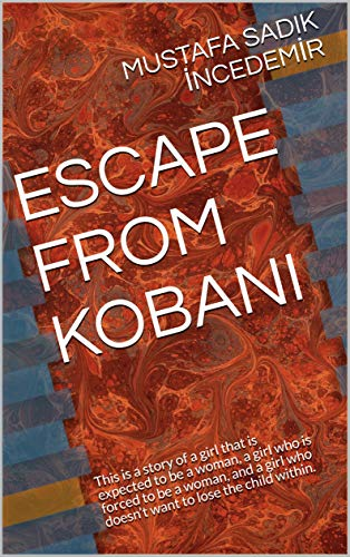 ESCAPE FROM KOBANI: This is a story of a girl that is expected to be a woman, a girl who is forced to be a woman, and a girl who doesn't want to lose the child within. (English Edition)