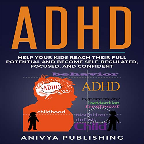 ADHD: Help Your Kids Reach Their Full Potential and Become Self-Regulated, Focused, and Confident