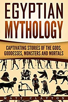 Egyptian Mythology: Captivating Stories of the Gods, Goddesses, Monsters and Mortals (Norse Mythology - Egyptian Mythology - Greek Mythology Book 2) by [Matt Clayton]