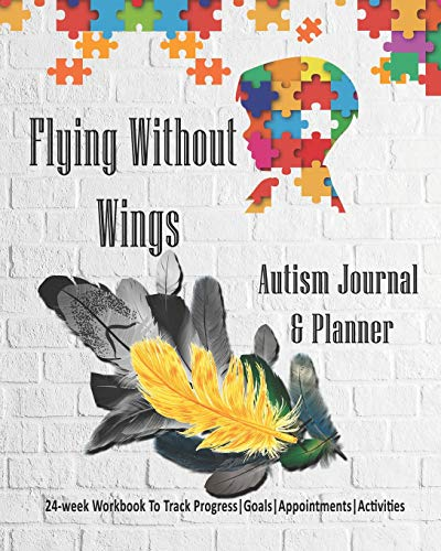 Flying Without Wings: Autism Journal & Planner: 24-week Workbook to track Progress | Goals | Appoint