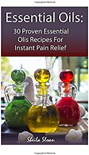 Essential Oils: 30 Proven Essential Oils for Instant Pain Relief: (Essential Oils, Diffuser Recipes and Blends, Aromathera...