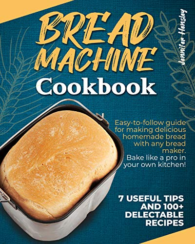 Bread Machine Cookbook: Easy-to-Follow Guide for Making Delicious Homemade Bread with Any Bread Maker - Bake Like a Pro in Your own Kitchen! 7 Useful Tips and 100+ Delectable Recipes