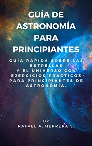 Guía de Astronomía para Principiantes: Guía Rápida sobre las estrellas y el universo con ejercicios prácticos para principiantes de astronomía.
