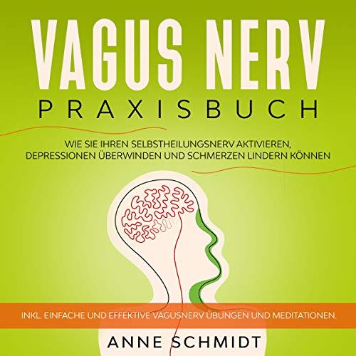 Vagus Nerv Praxisbuch: Wie Sie Ihren Selbstheilungsnerv aktivieren, Depressionen überwinden und Schmerzen lindern können.: Inkl. einfache und effektive Vagusnerv Übungen und Meditationen.
