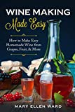 Wine Making Made Easy: How to Make Easy Homemade Wine from Grapes, Fruit