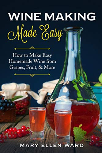 Wine Making Made Easy: How to Make Easy Homemade Wine from Grapes, Fruit, & More
