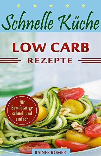 Schnelle Küche: Low Carb (lecker, schnell, einfach und gesund!)