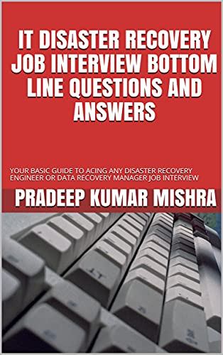 IT DISASTER RECOVERY JOB INTERVIEW BOTTOM LINE QUESTIONS AND ANSWERS: YOUR BASIC GUIDE TO ACING ANY DISASTER RECOVERY ENGINEER OR DATA RECOVERY MANAGER JOB INTERVIEW (English Edition)