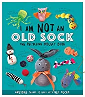 I Am Not An Old Sock - The Recycling Project Book: 10 Awesome Things to Make with Old Socks (Recycling Project Books)