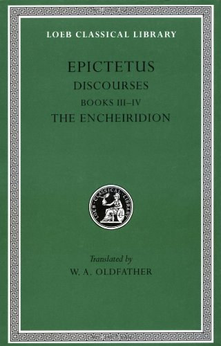 Epictetus: Discourses, Books 3-4. The Encheiridion. (Loeb Classical Library No. 218)