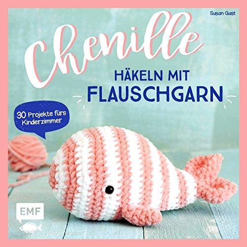 Chenille – Häkeln mit Flauschgarn: 30 Projekte fürs Kinderzimmer – Kuscheltiere, Babyrassel, Türstopper, Decken