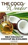 THE COCO WONDER - True Miracle OF Coconut Oil Disclosed ( Coconut Oil Health Benefits, Coconut Oil and Fat burning, Coconut Oil Detox, Coconut Oil and ... Oil Secrets, Coconut Oil ) (English Edition)